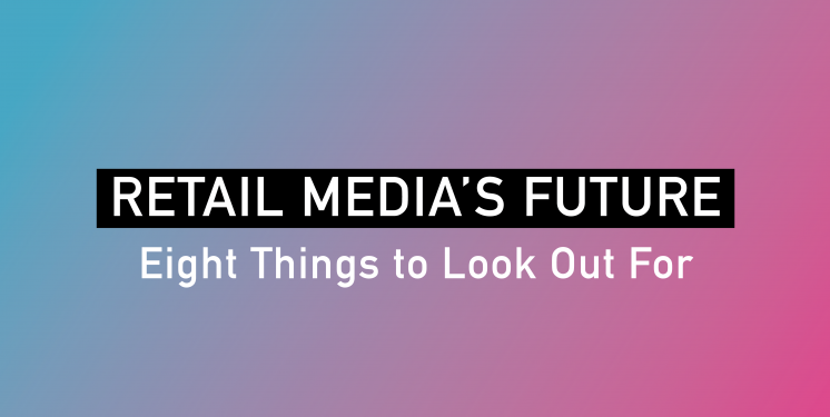 Retail Media's Future: Eight Things to Look Out For